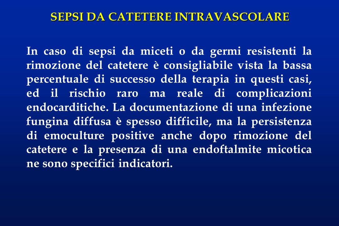 SEPSI DA CATETERE INTRAVASCOLARE In caso di sepsi da miceti o da germi resistenti la rimozione del catetere è consigliabile vista la bassa percentuale