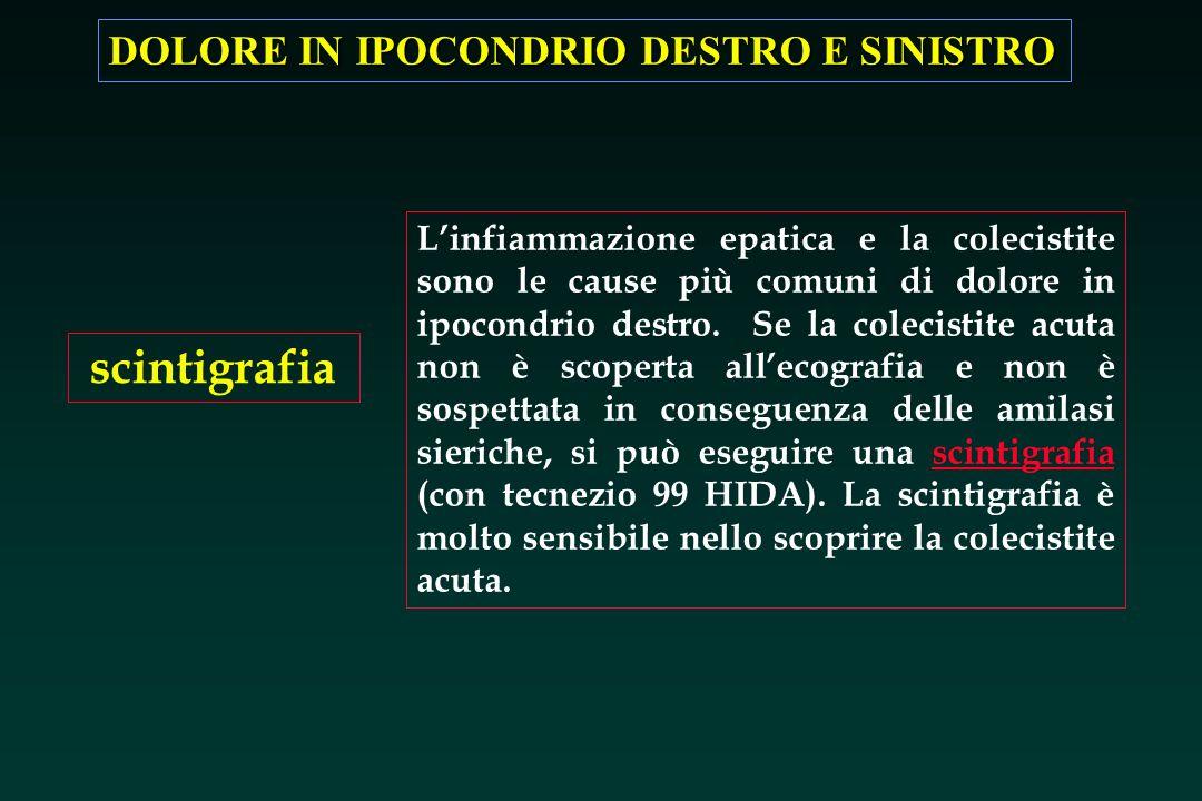 DOLORE IN IPOCONDRIO DESTRO E SINISTRO scintigrafia Linfiammazione epatica e la colecistite sono le cause più comuni di dolore in ipocondrio destro. S