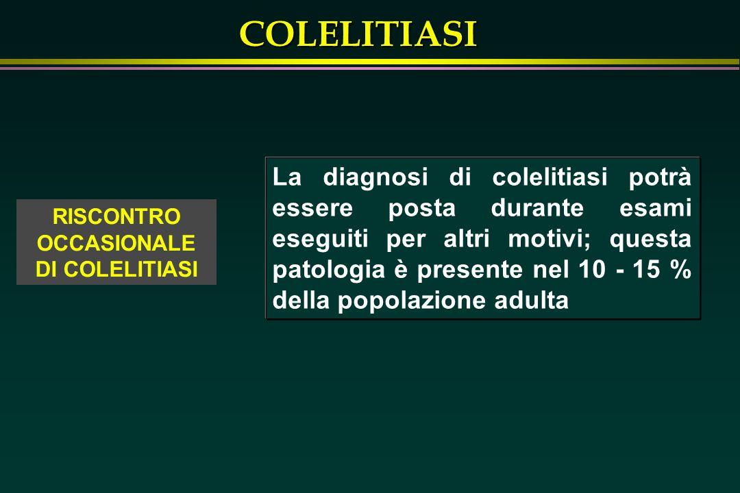 COLELITIASI La diagnosi di colelitiasi potrà essere posta durante esami eseguiti per altri motivi; questa patologia è presente nel 10 - 15 % della pop