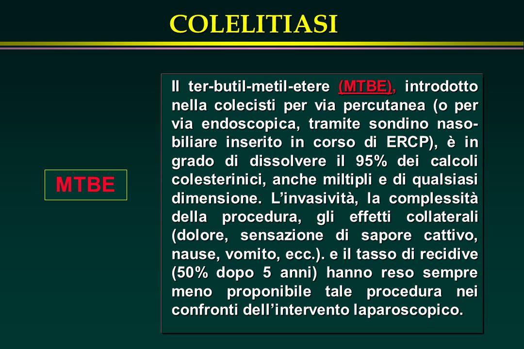 COLELITIASI MTBE Il ter-butil-metil-etere (MTBE), introdotto nella colecisti per via percutanea (o per via endoscopica, tramite sondino naso- biliare inserito in corso di ERCP), è in grado di dissolvere il 95% dei calcoli colesterinici, anche miltipli e di qualsiasi dimensione.