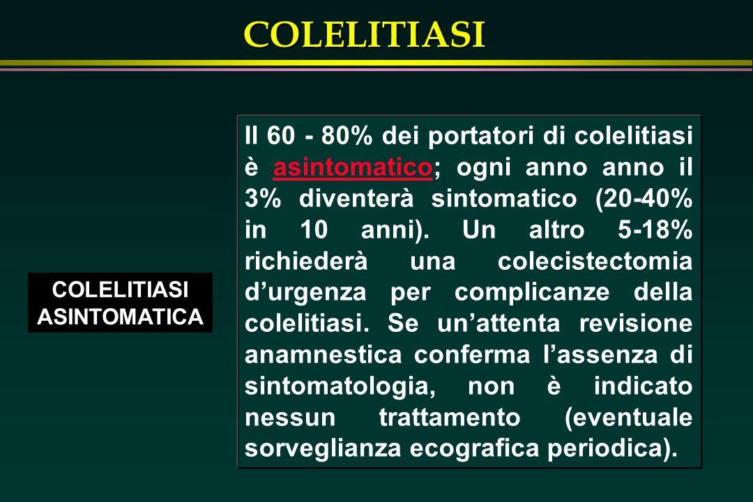 COLELITIASI COLELITIASI ASINTOMATICA Il 60 - 80% dei portatori di colelitiasi è asintomatico; ogni anno anno il 3% diventerà sintomatico (20-40% in 10