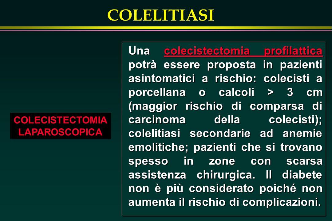 COLELITIASI COLECISTECTOMIA LAPAROSCOPICA Una colecistectomia profilattica potrà essere proposta in pazienti asintomatici a rischio: colecisti a porce