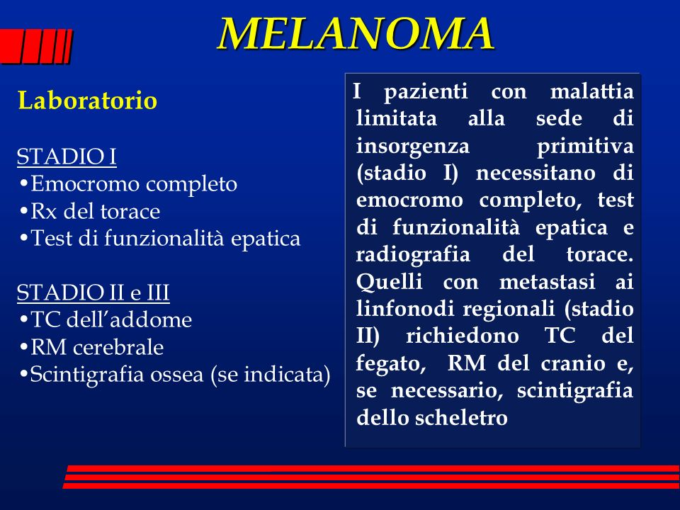 MELANOMA I pazienti con malattia limitata alla sede di insorgenza primitiva (stadio I) necessitano di emocromo completo, test di funzionalità epatica