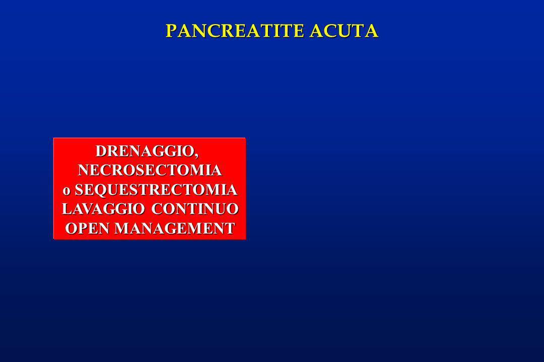 PANCREATITE ACUTA DRENAGGIO,NECROSECTOMIA o SEQUESTRECTOMIA LAVAGGIO CONTINUO OPEN MANAGEMENT