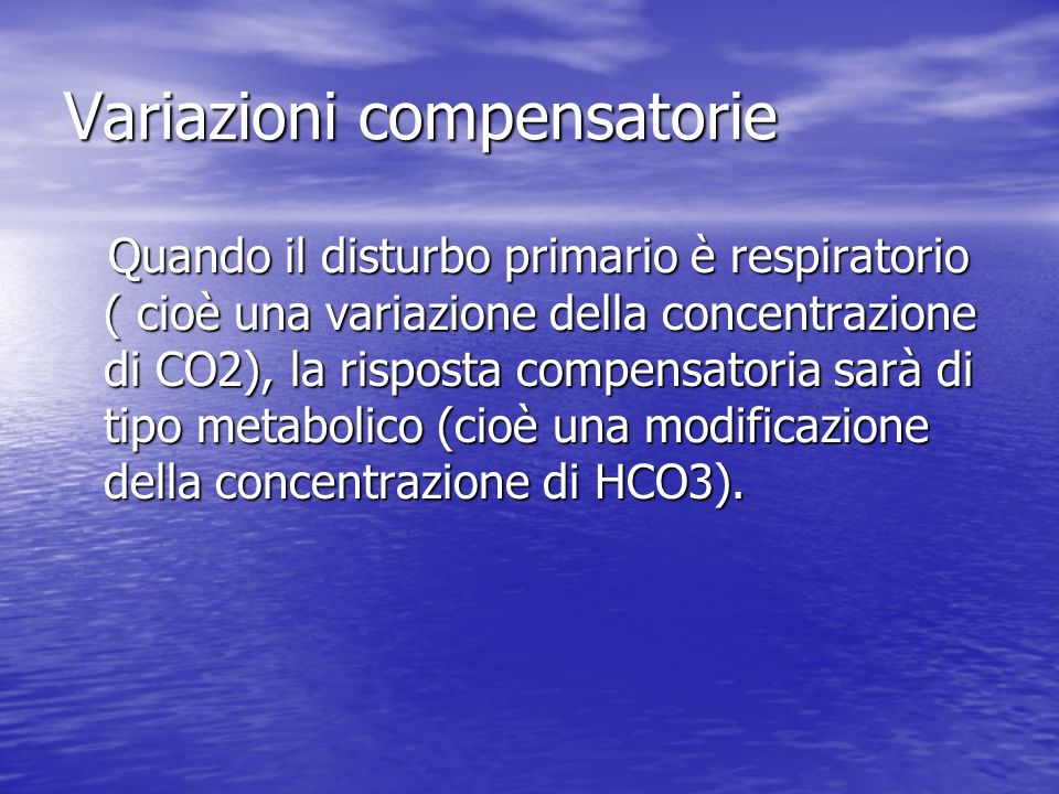 Variazioni compensatorie Quando il disturbo primario è respiratorio ( cioè una variazione della concentrazione di CO2), la risposta compensatoria sarà di tipo metabolico (cioè una modificazione della concentrazione di HCO3).