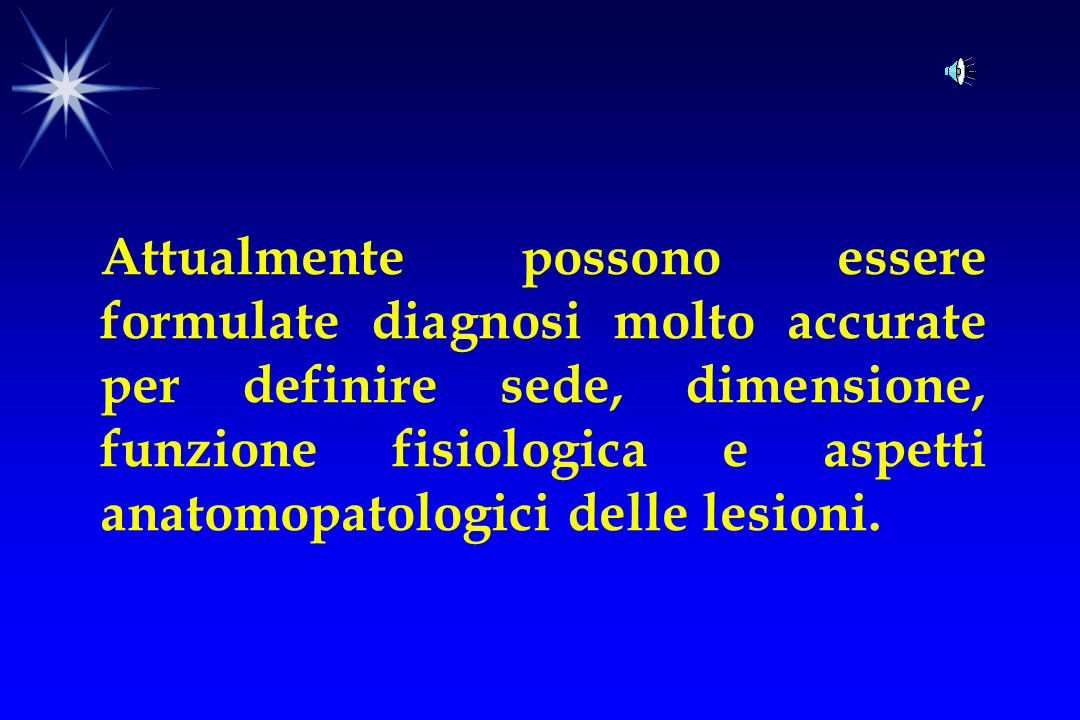 Attualmente possono essere formulate diagnosi molto accurate per definire sede, dimensione, funzione fisiologica e aspetti anatomopatologici delle lesioni.