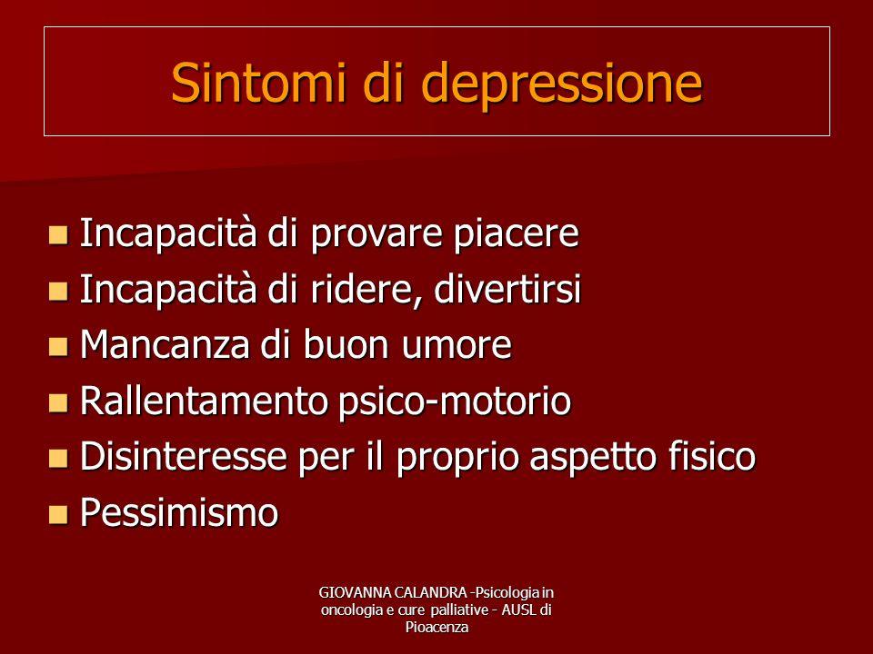 GIOVANNA CALANDRA -Psicologia in oncologia e cure palliative - AUSL di Pioacenza Sintomi di depressione Incapacità di provare piacere Incapacità di pr