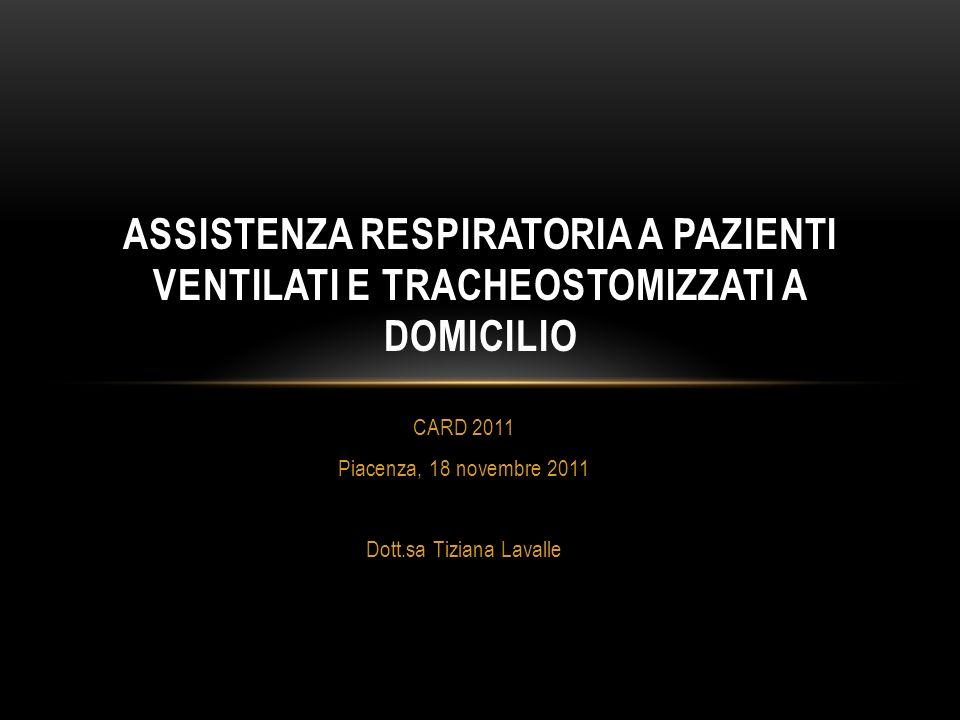 CARD 2011 Piacenza, 18 novembre 2011 Dott.sa Tiziana Lavalle ASSISTENZA RESPIRATORIA A PAZIENTI VENTILATI E TRACHEOSTOMIZZATI A DOMICILIO