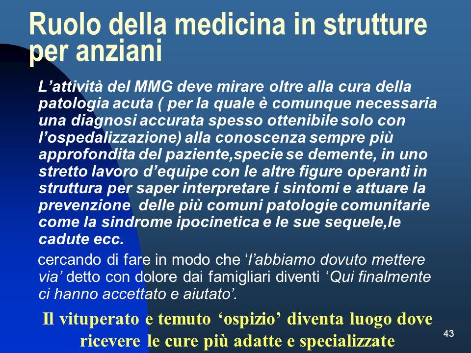 43 Ruolo della medicina in strutture per anziani Lattività del MMG deve mirare oltre alla cura della patologia acuta ( per la quale è comunque necessa