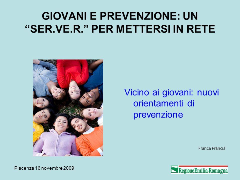 Piacenza 16 novembre 2009 GIOVANI E PREVENZIONE: UN SER.VE.R. PER METTERSI IN RETE Vicino ai giovani: nuovi orientamenti di prevenzione Franca Francia