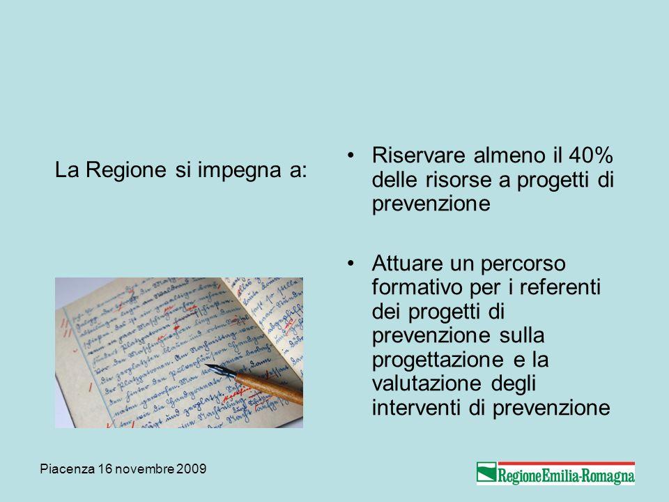 Piacenza 16 novembre 2009 La Regione si impegna a: Riservare almeno il 40% delle risorse a progetti di prevenzione Attuare un percorso formativo per i referenti dei progetti di prevenzione sulla progettazione e la valutazione degli interventi di prevenzione