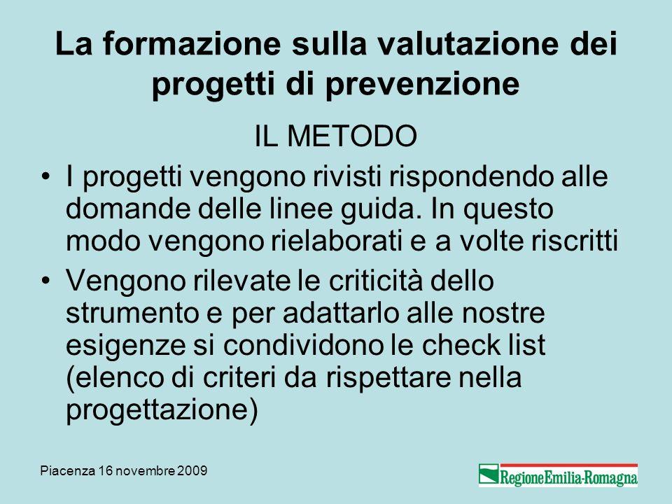 Piacenza 16 novembre 2009 La formazione sulla valutazione dei progetti di prevenzione IL METODO I progetti vengono rivisti rispondendo alle domande delle linee guida.