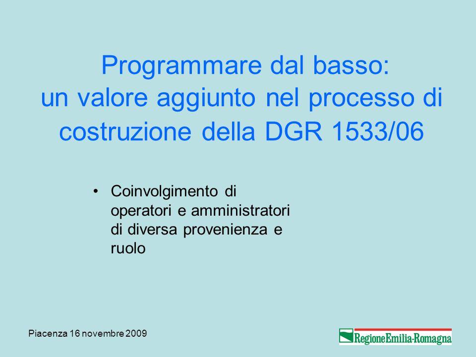 Piacenza 16 novembre 2009 Programmare dal basso: un valore aggiunto nel processo di costruzione della DGR 1533/06 Coinvolgimento di operatori e amministratori di diversa provenienza e ruolo