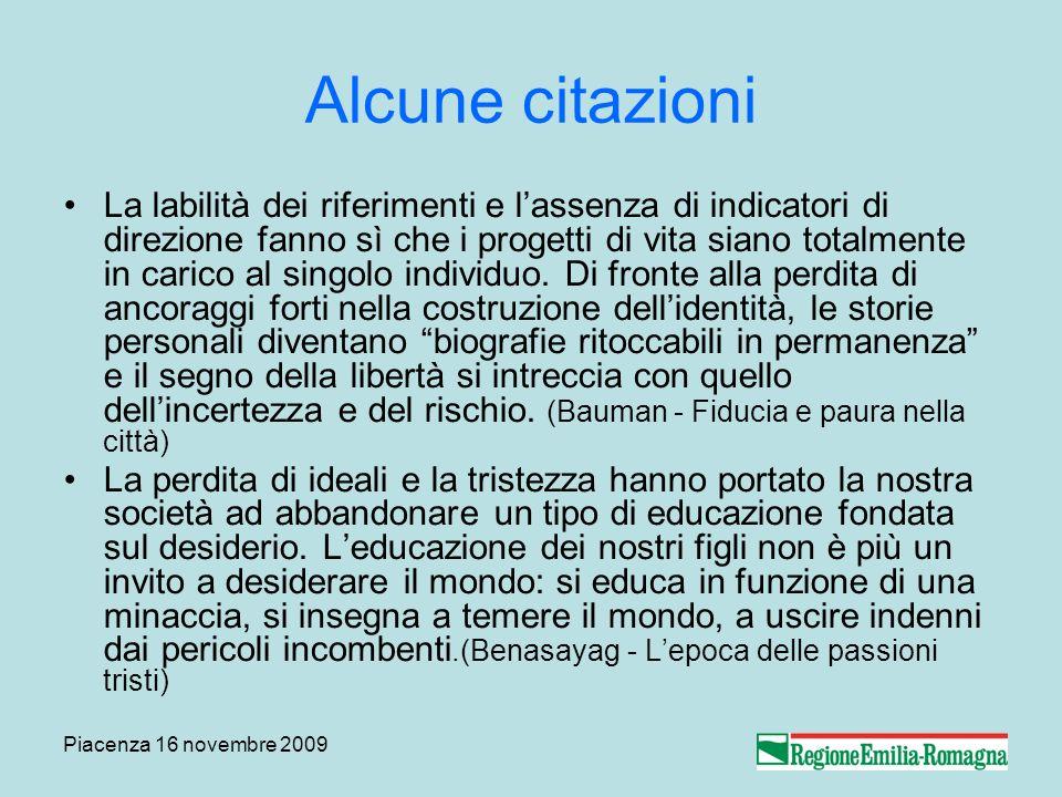 Piacenza 16 novembre 2009 Alcune citazioni La labilità dei riferimenti e lassenza di indicatori di direzione fanno sì che i progetti di vita siano totalmente in carico al singolo individuo.