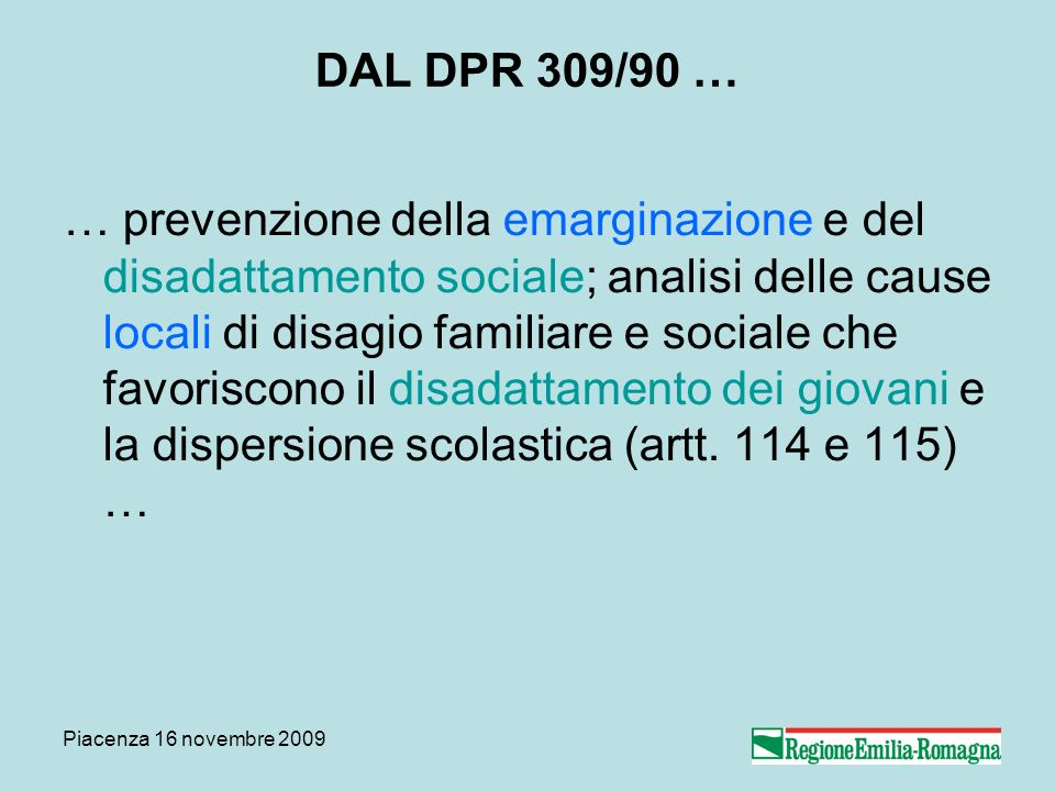 Piacenza 16 novembre 2009 DAL DPR 309/90 … … prevenzione della emarginazione e del disadattamento sociale; analisi delle cause locali di disagio familiare e sociale che favoriscono il disadattamento dei giovani e la dispersione scolastica (artt.