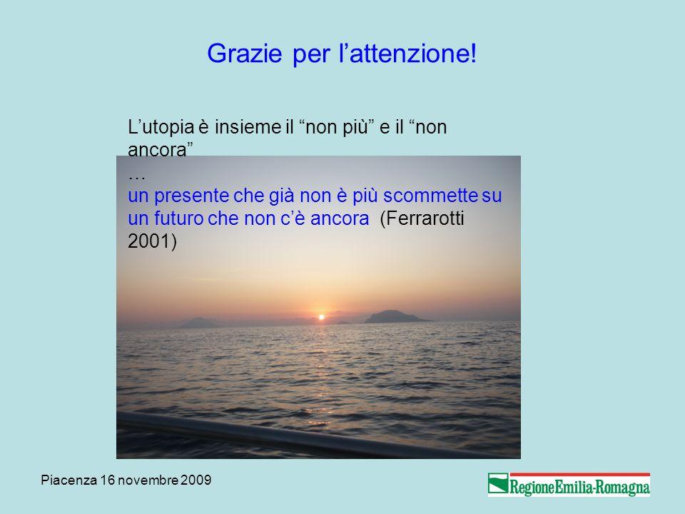 Piacenza 16 novembre 2009 Grazie per lattenzione! Lutopia è insieme il non più e il non ancora … un presente che già non è più scommette su un futuro