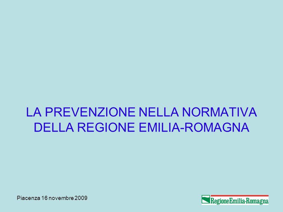Piacenza 16 novembre 2009 LA PREVENZIONE NELLA NORMATIVA DELLA REGIONE EMILIA-ROMAGNA