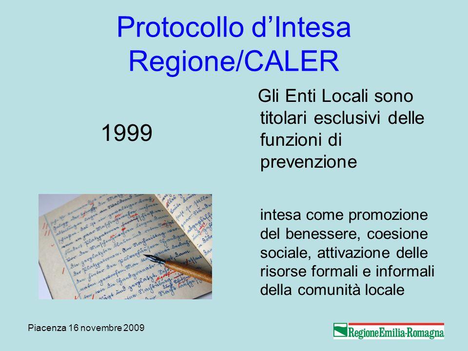 Piacenza 16 novembre 2009 Protocollo dIntesa Regione/CALER 1999 Gli Enti Locali sono titolari esclusivi delle funzioni di prevenzione intesa come prom