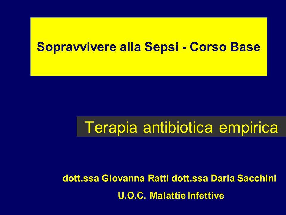 Terapia antibiotica empirica Sopravvivere alla Sepsi - Corso Base dott.ssa Giovanna Ratti dott.ssa Daria Sacchini U.O.C. Malattie Infettive
