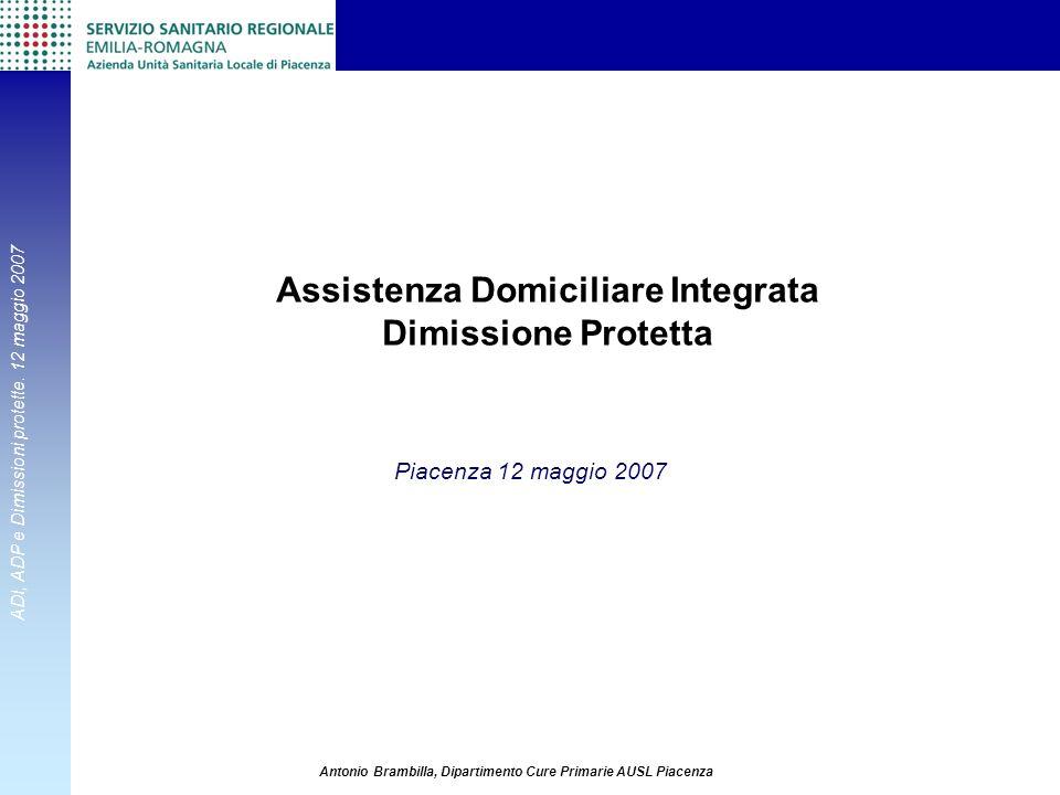 ADI, ADP e Dimissioni protette. 12 maggio 2007 Antonio Brambilla, Dipartimento Cure Primarie AUSL Piacenza Assistenza Domiciliare Integrata Dimissione