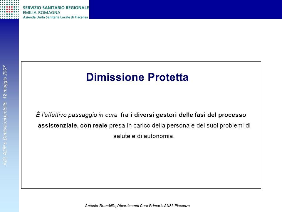 ADI, ADP e Dimissioni protette. 12 maggio 2007 Antonio Brambilla, Dipartimento Cure Primarie AUSL Piacenza È leffettivo passaggio in cura fra i divers