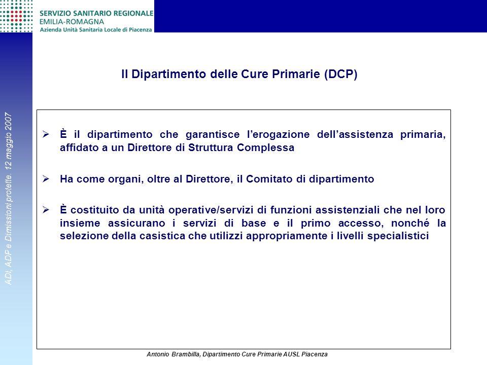 ADI, ADP e Dimissioni protette. 12 maggio 2007 Antonio Brambilla, Dipartimento Cure Primarie AUSL Piacenza Il Dipartimento delle Cure Primarie (DCP) È