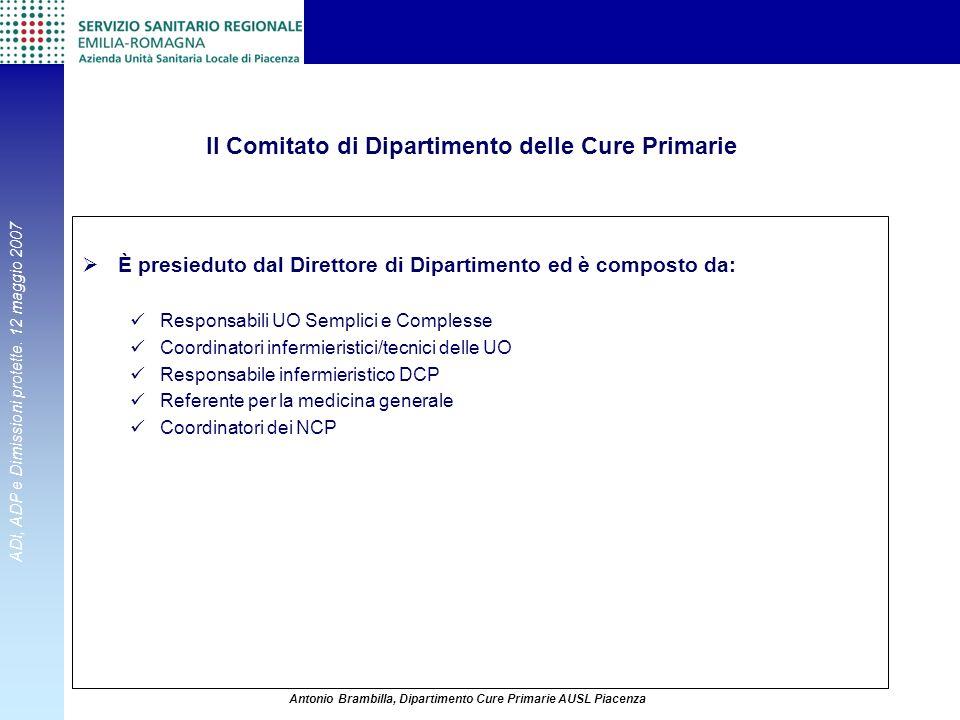 ADI, ADP e Dimissioni protette. 12 maggio 2007 Antonio Brambilla, Dipartimento Cure Primarie AUSL Piacenza Il Comitato di Dipartimento delle Cure Prim