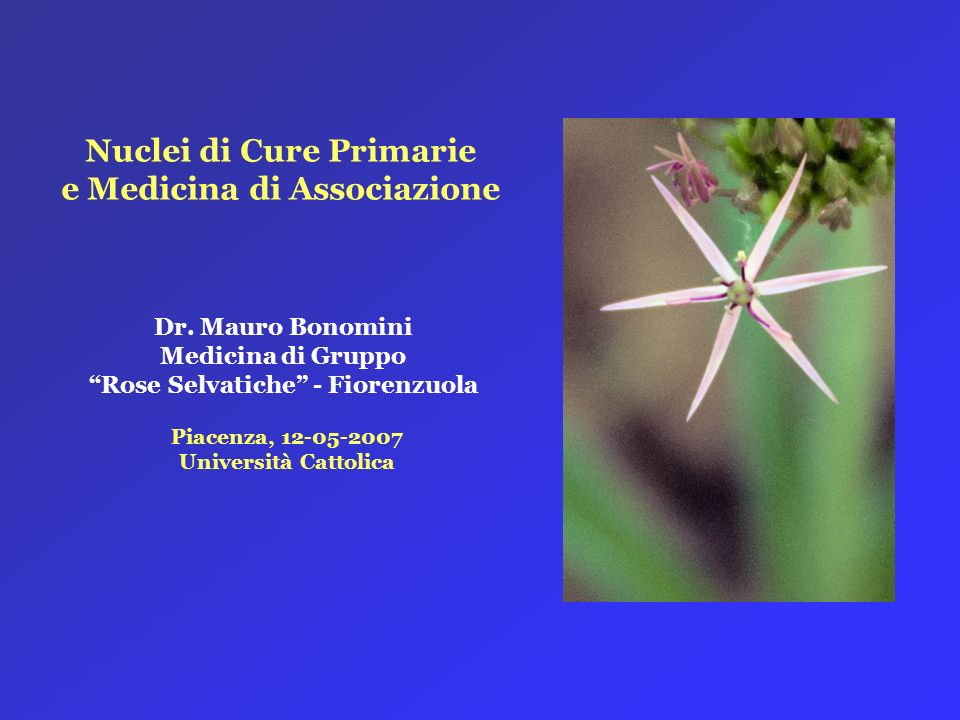 Nuclei di Cure Primarie e Medicina di Associazione Piacenza, 12-05-2007 Università Cattolica Dr. Mauro Bonomini Medicina di Gruppo Rose Selvatiche - F