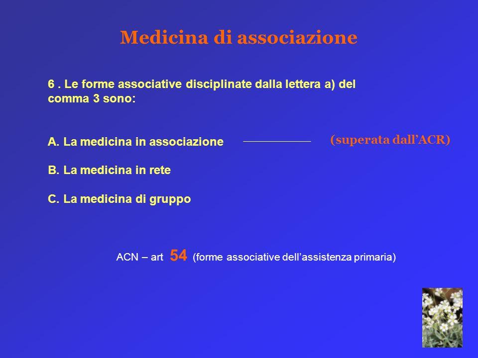 Medicina di associazione 6. Le forme associative disciplinate dalla lettera a) del comma 3 sono: A. La medicina in associazione B. La medicina in rete