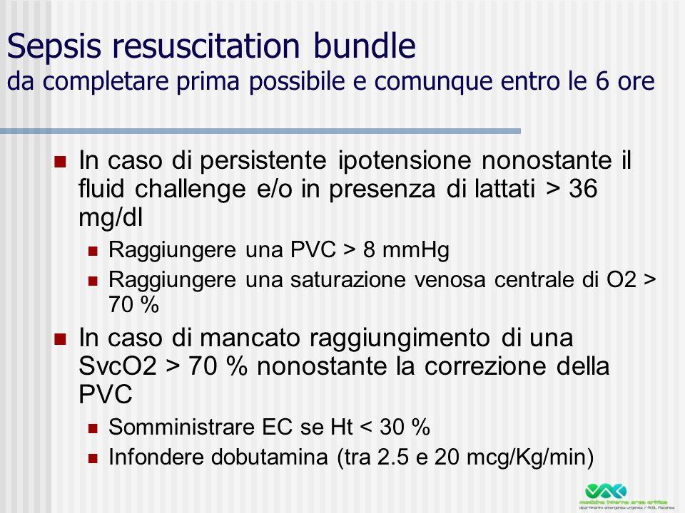 Sepsis resuscitation bundle da completare prima possibile e comunque entro le 6 ore In caso di persistente ipotensione nonostante il fluid challenge e/o in presenza di lattati > 36 mg/dl Raggiungere una PVC > 8 mmHg Raggiungere una saturazione venosa centrale di O2 > 70 % In caso di mancato raggiungimento di una SvcO2 > 70 % nonostante la correzione della PVC Somministrare EC se Ht < 30 % Infondere dobutamina (tra 2.5 e 20 mcg/Kg/min)