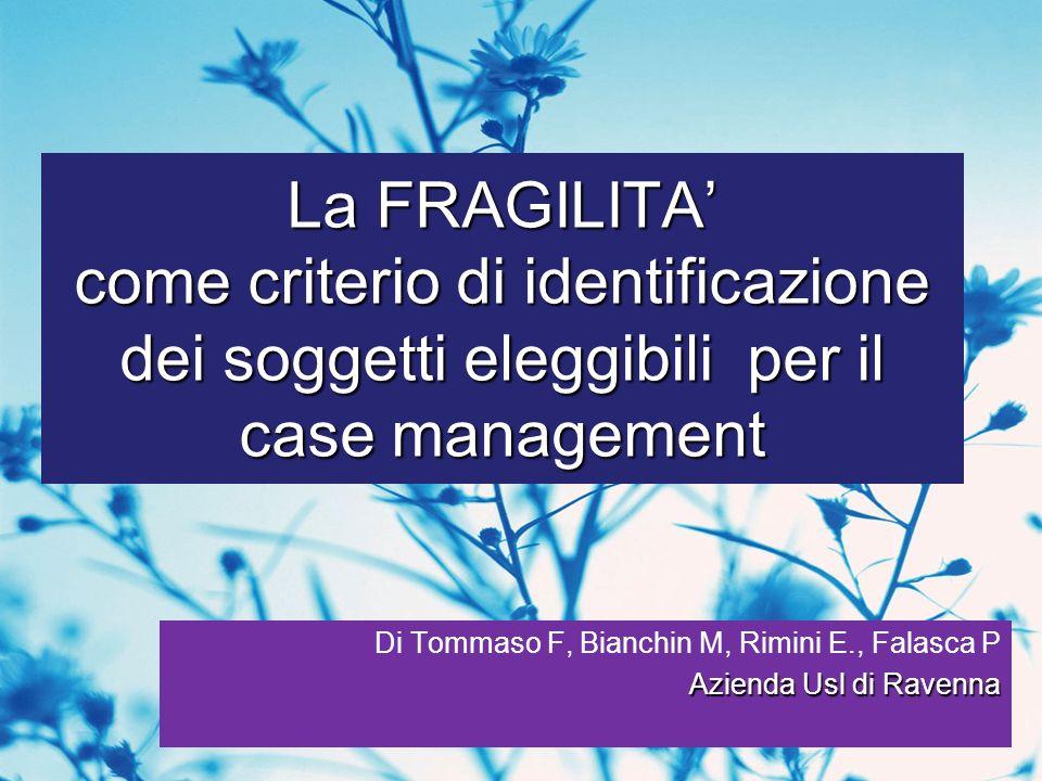 La FRAGILITA come criterio di identificazione dei soggetti eleggibili per il case management Di Tommaso F, Bianchin M, Rimini E., Falasca P Azienda Us