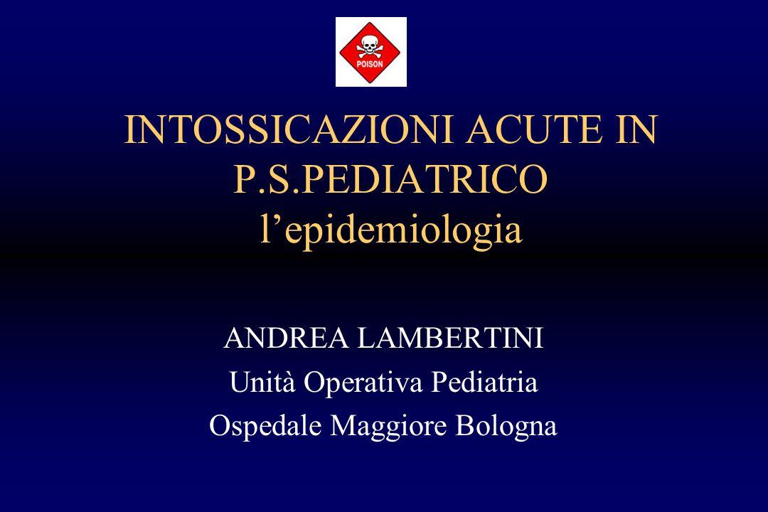 INTOSSICAZIONI ACUTE IN P.S.PEDIATRICO lepidemiologia ANDREA LAMBERTINI Unità Operativa Pediatria Ospedale Maggiore Bologna