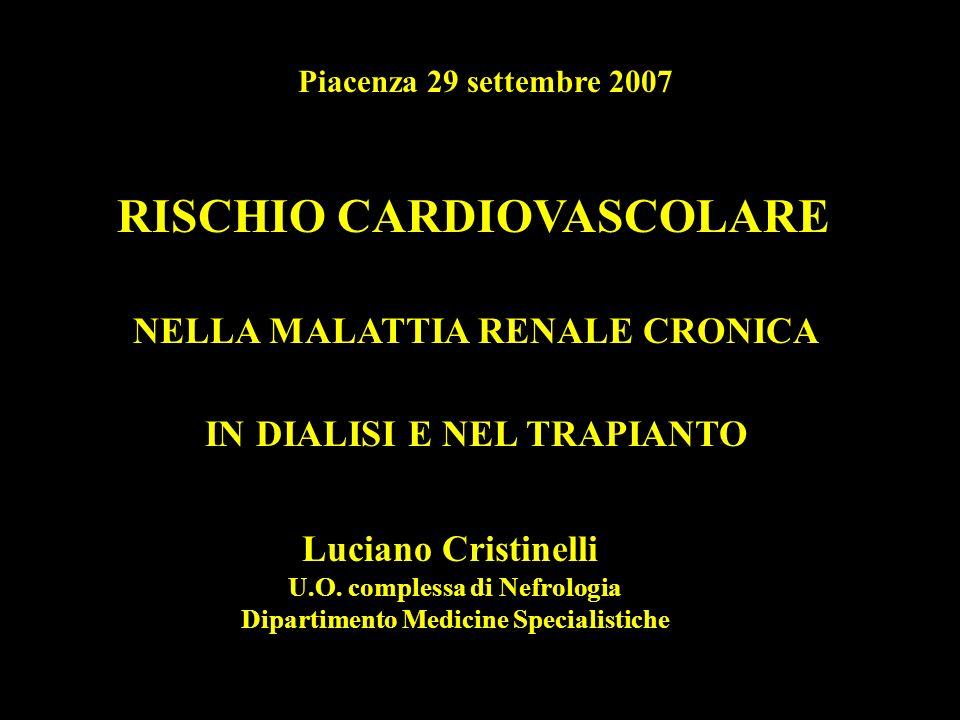 Piacenza 29 settembre 2007 RISCHIO CARDIOVASCOLARE NELLA MALATTIA RENALE CRONICA IN DIALISI E NEL TRAPIANTO Luciano Cristinelli U.O. complessa di Nefr