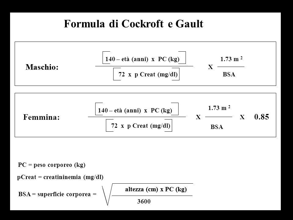 Formula di Cockroft e Gault Maschio: X 1.73 m 2 BSA72 x p Creat (mg/dl) 140 – età (anni) x PC (kg) Femmina: X 1.73 m 2 BSA X 0.85 PC = peso corporeo (