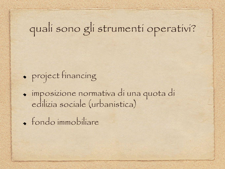 quali sono gli strumenti operativi? project financing imposizione normativa di una quota di edilizia sociale (urbanistica) fondo immobiliare