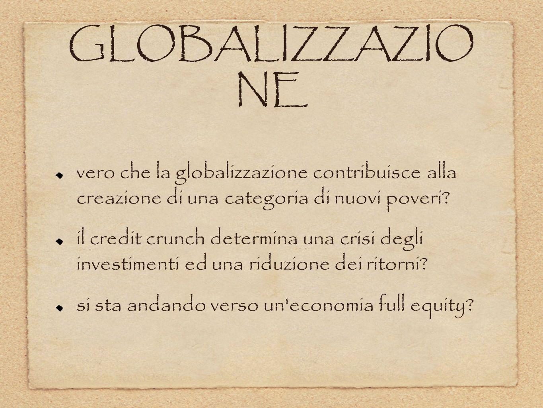 GLOBALIZZAZIO NE vero che la globalizzazione contribuisce alla creazione di una categoria di nuovi poveri? il credit crunch determina una crisi degli