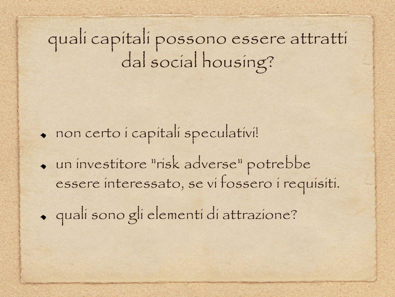 quali capitali possono essere attratti dal social housing? non certo i capitali speculativi! un investitore
