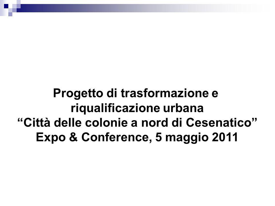 Progetto di trasformazione e riqualificazione urbana Città delle colonie a nord di Cesenatico Expo & Conference, 5 maggio 2011