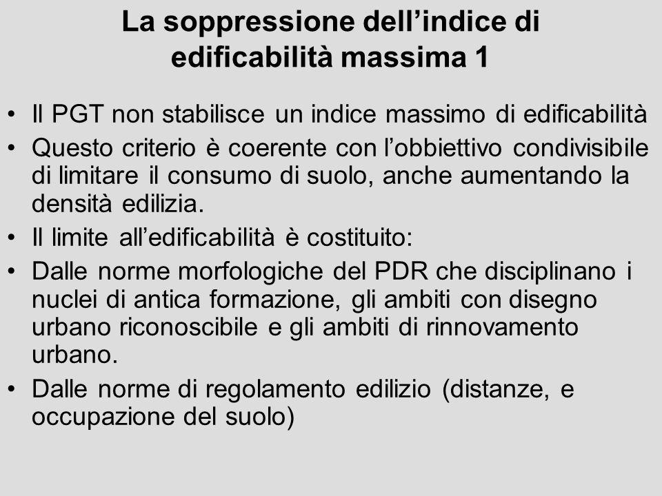 La soppressione dellindice di edificabilità massima 1 Il PGT non stabilisce un indice massimo di edificabilità Questo criterio è coerente con lobbiett