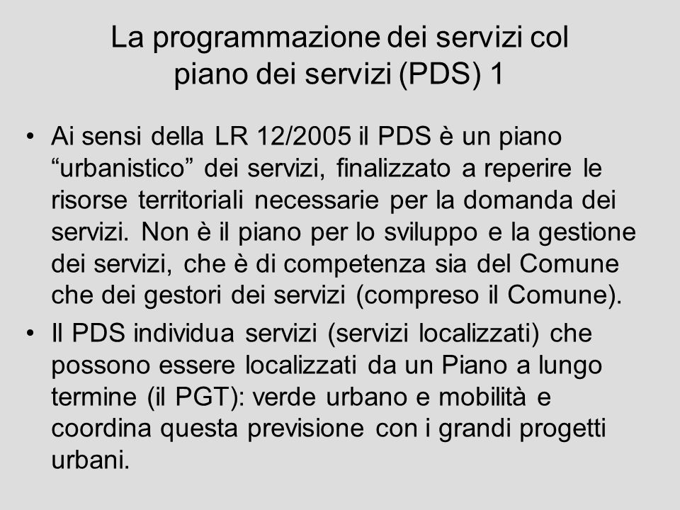 La programmazione dei servizi col piano dei servizi 2 Preso atto dellinesistenza di un piano generale dei servizi alla persona, il PDS attribuisce al piano urbanistico questo ruolo e stabilisce un meccanismo di programmazione dei i servizi alla persona (servizi da localizzare), basato sui concetti di Processo continuo / Sostenibilità economica / Sussidiarietà.