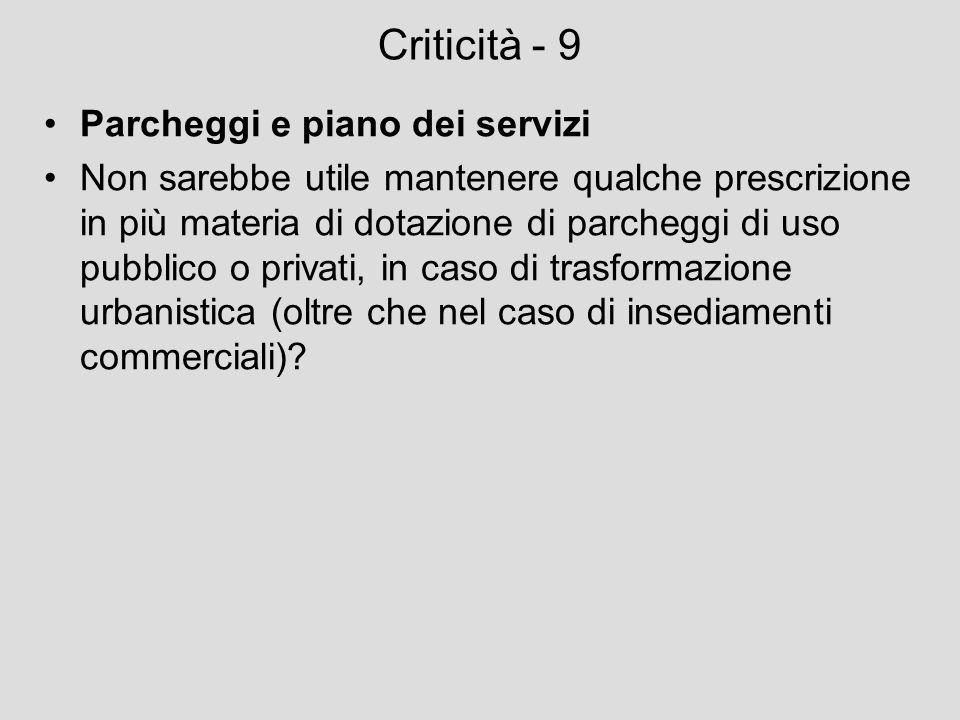 Criticità - 9 Parcheggi e piano dei servizi Non sarebbe utile mantenere qualche prescrizione in più materia di dotazione di parcheggi di uso pubblico
