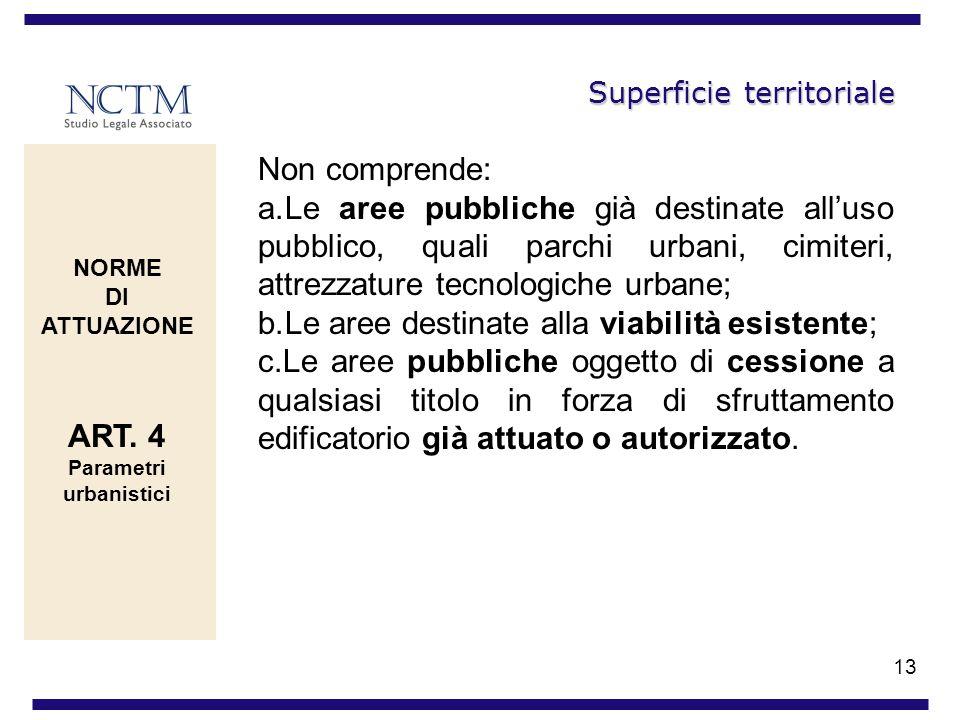 13 Superficie territoriale Non comprende: a.Le aree pubbliche già destinate alluso pubblico, quali parchi urbani, cimiteri, attrezzature tecnologiche
