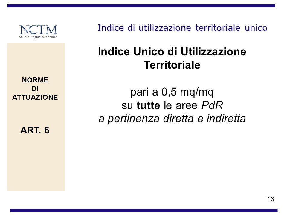 16 Indice di utilizzazione territoriale unico Indice Unico di Utilizzazione Territoriale pari a 0,5 mq/mq su tutte le aree PdR a pertinenza diretta e