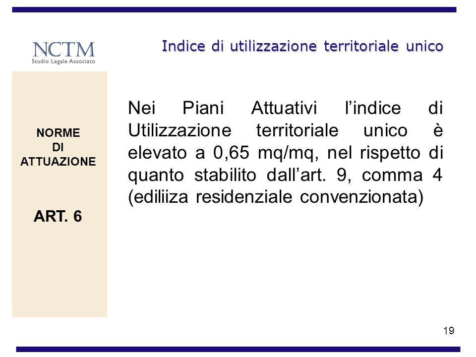 19 Indice di utilizzazione territoriale unico Nei Piani Attuativi lindice di Utilizzazione territoriale unico è elevato a 0,65 mq/mq, nel rispetto di