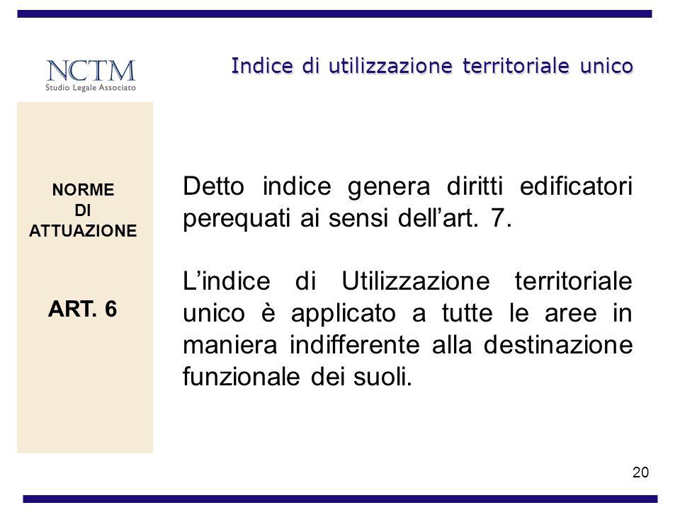 20 Indice di utilizzazione territoriale unico Detto indice genera diritti edificatori perequati ai sensi dellart. 7. Lindice di Utilizzazione territor
