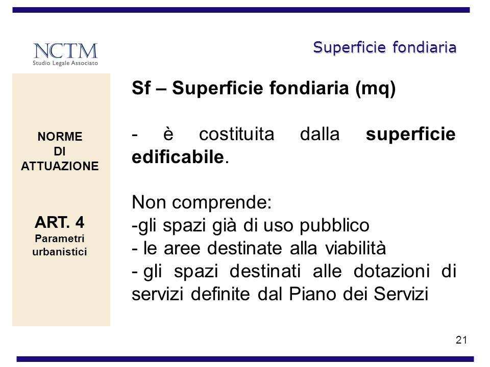 21 Superficie fondiaria Sf – Superficie fondiaria (mq) - è costituita dalla superficie edificabile. Non comprende: -gli spazi già di uso pubblico - le