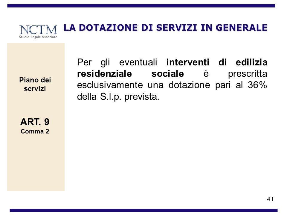 41 LA DOTAZIONE DI SERVIZI IN GENERALE Per gli eventuali interventi di edilizia residenziale sociale è prescritta esclusivamente una dotazione pari al