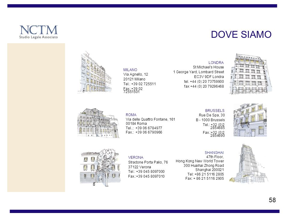 58 DOVE SIAMO MILANO Via Agnello, 12 20121 Milano Tel.: +39 02 725511 Fax.:+39 02 72551501 VERONA Stradone Porta Palio, 76 37122 Verona Tel.: +39 045