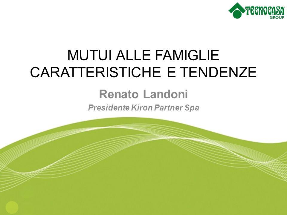 MUTUI ALLE FAMIGLIE CARATTERISTICHE E TENDENZE Renato Landoni Presidente Kiron Partner Spa