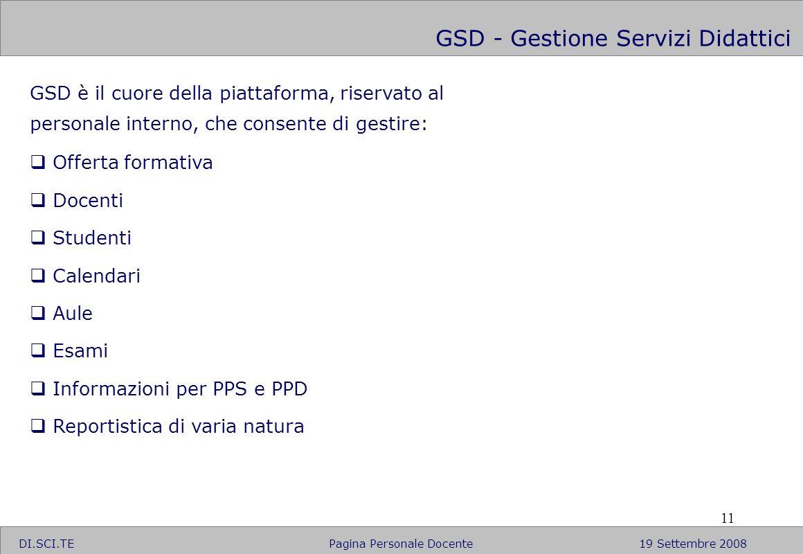 11 GSD - Gestione Servizi Didattici GSD è il cuore della piattaforma, riservato al personale interno, che consente di gestire: Offerta formativa Docen